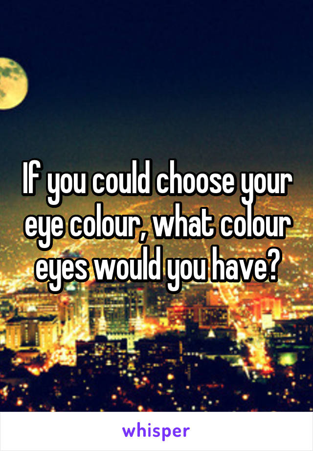 If you could choose your eye colour, what colour eyes would you have?