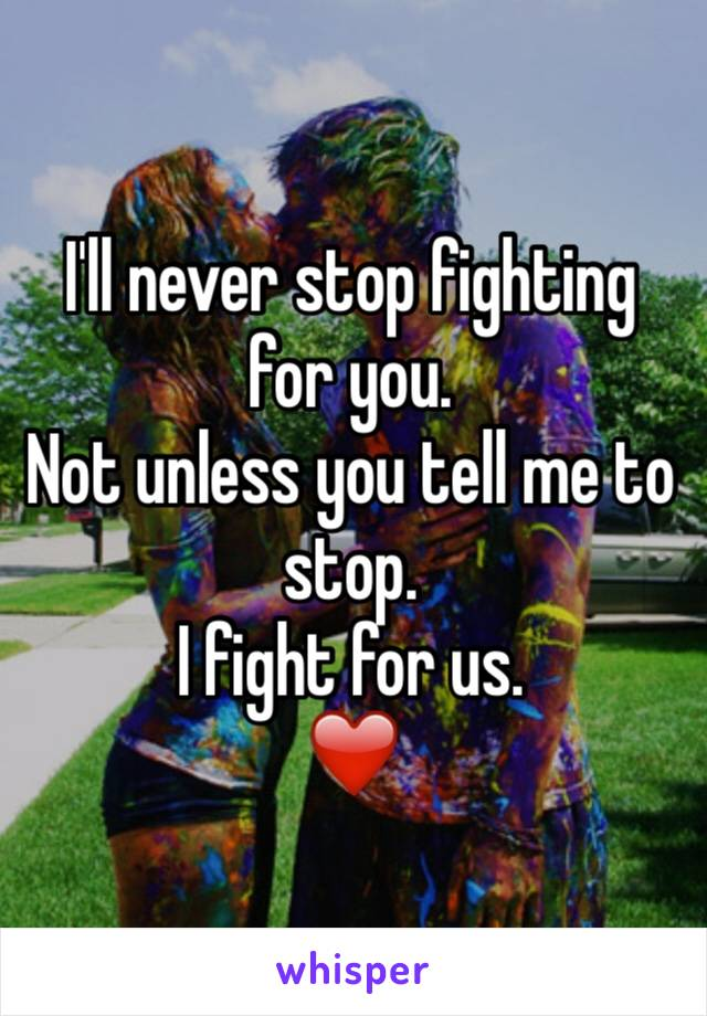 I'll never stop fighting for you.  Not unless you tell me to stop. I fight for us.  ❤️