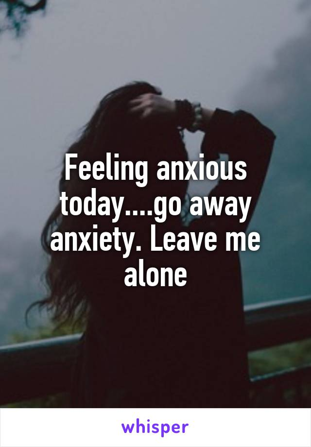 Feeling anxious today....go away anxiety. Leave me alone