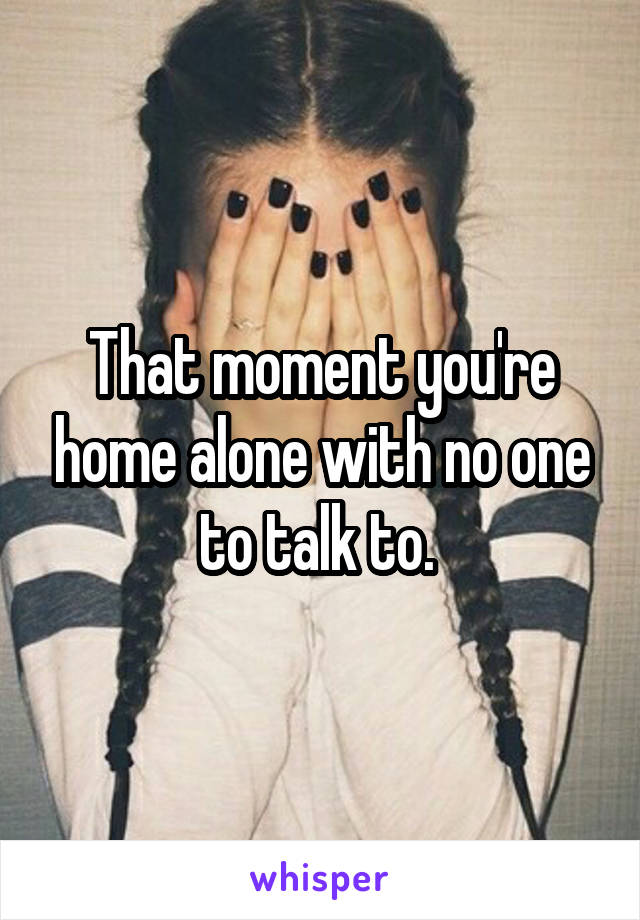 That moment you're home alone with no one to talk to.