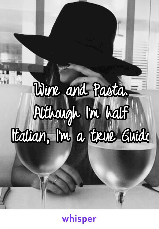 Wine and Pasta. Although I'm half Italian, I'm a true Guido