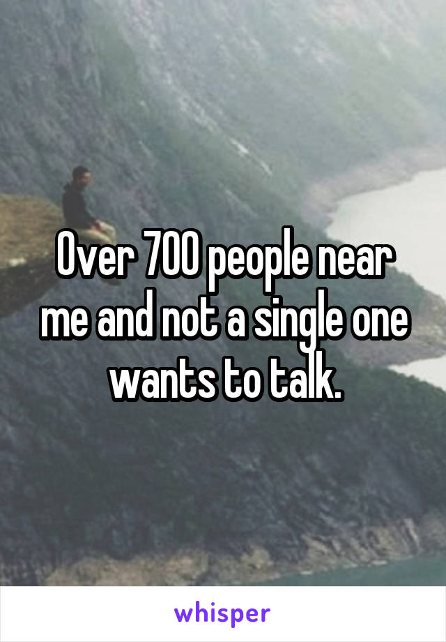 Over 700 people near me and not a single one wants to talk.
