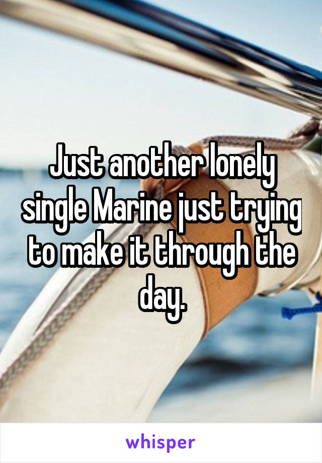Just another lonely single Marine just trying to make it through the day.