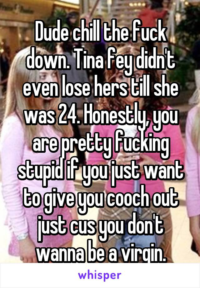 Dude chill the fuck down. Tina fey didn't even lose hers till she was 24. Honestly, you are pretty fucking stupid if you just want to give you cooch out just cus you don't wanna be a virgin.