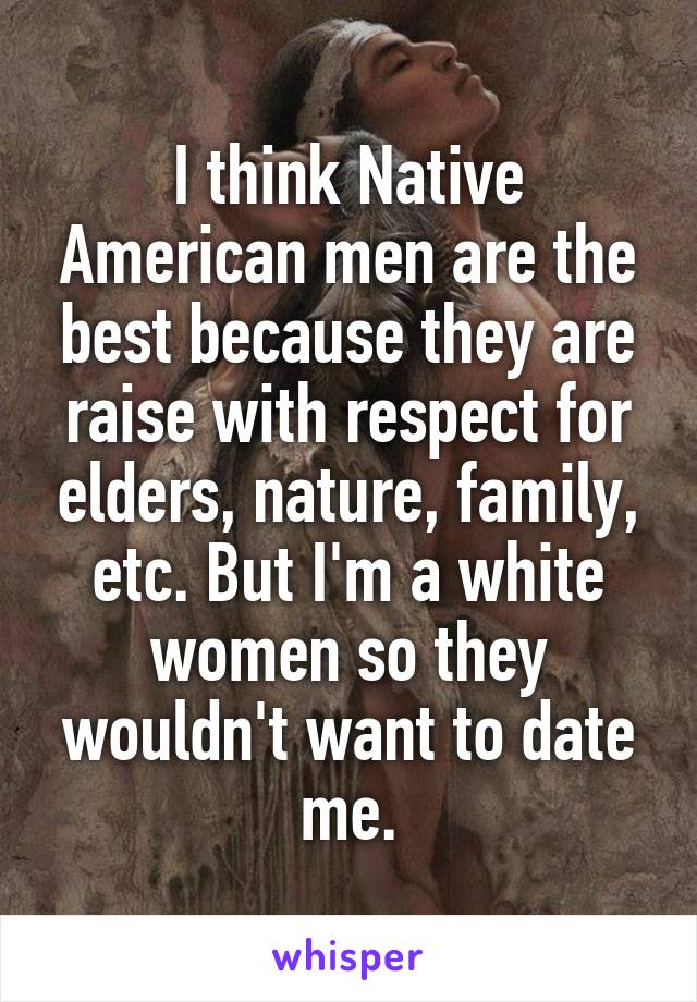 I think Native American men are the best because they are raise with respect for elders, nature, family, etc. But I'm a white women so they wouldn't want to date me.
