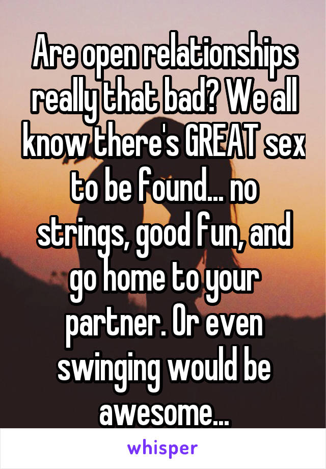 Are open relationships really that bad? We all know there's GREAT sex to be found... no strings, good fun, and go home to your partner. Or even swinging would be awesome...
