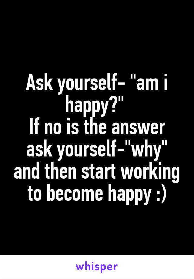 "Ask yourself- ""am i happy?""  If no is the answer ask yourself-""why"" and then start working to become happy :)"