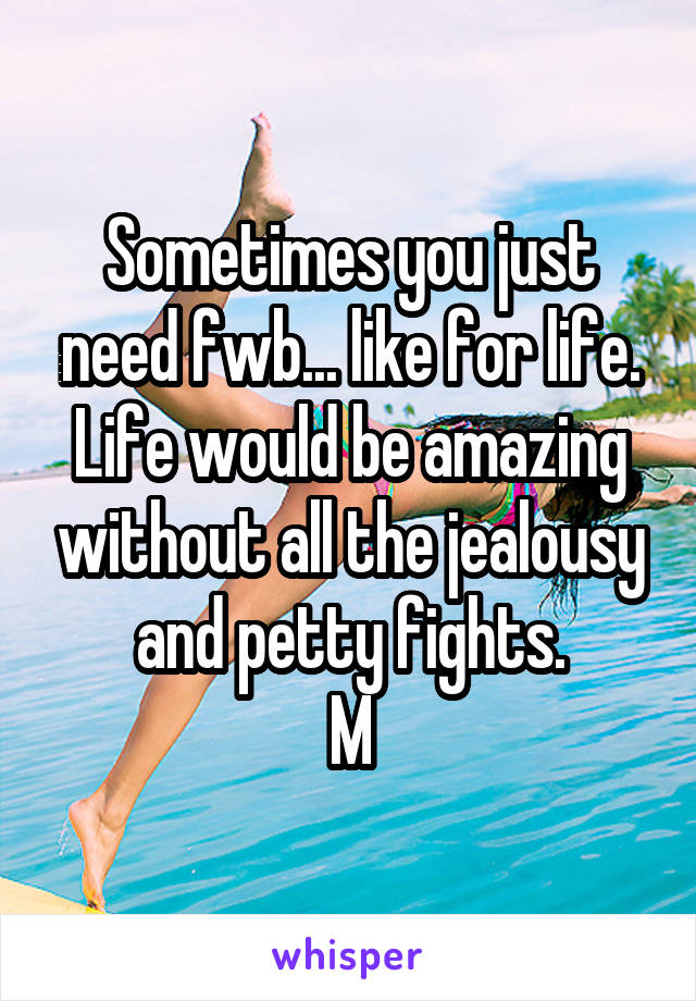 Sometimes you just need fwb... like for life. Life would be amazing without all the jealousy and petty fights. M