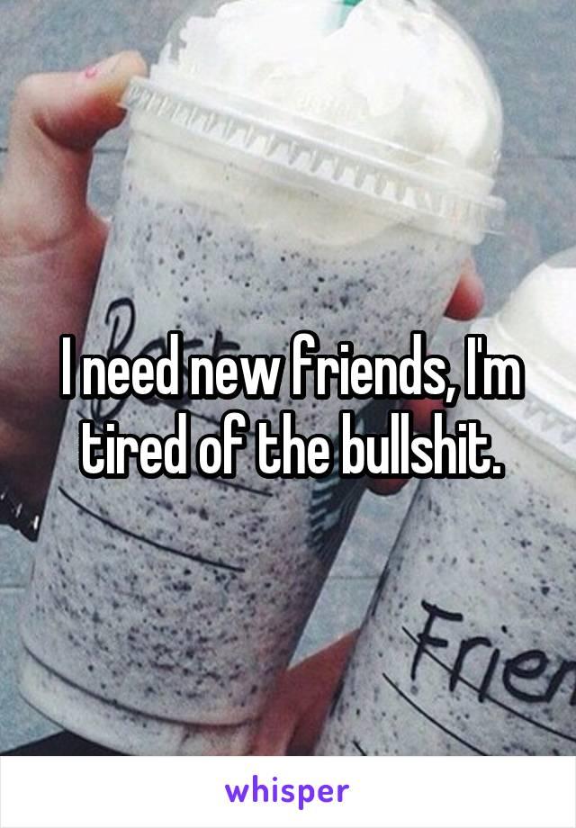 I need new friends, I'm tired of the bullshit.