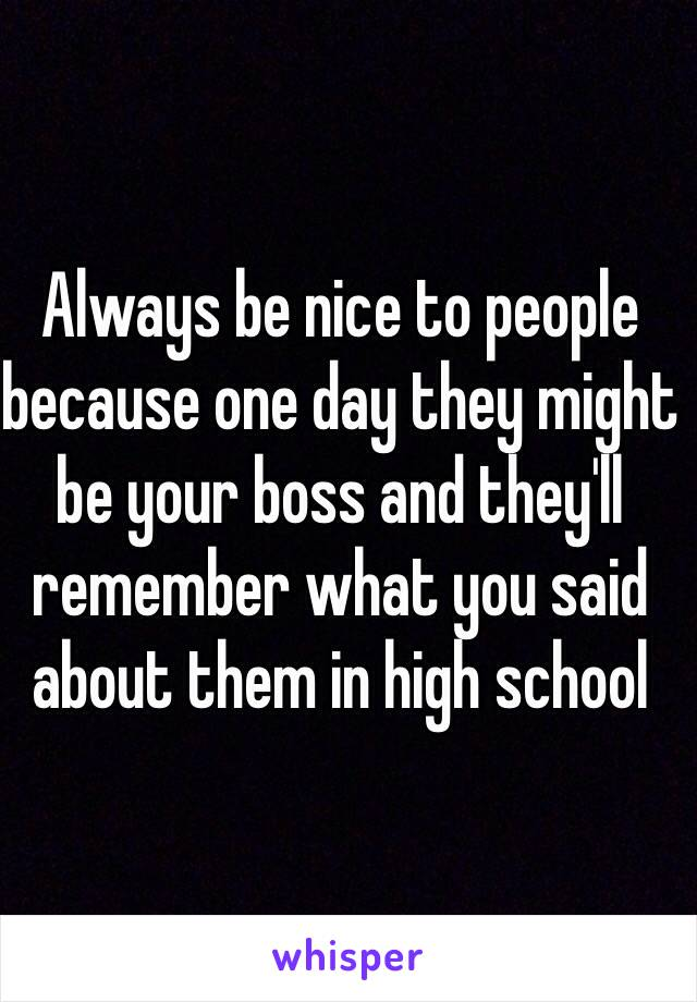Always be nice to people because one day they might be your boss and they'll remember what you said about them in high school