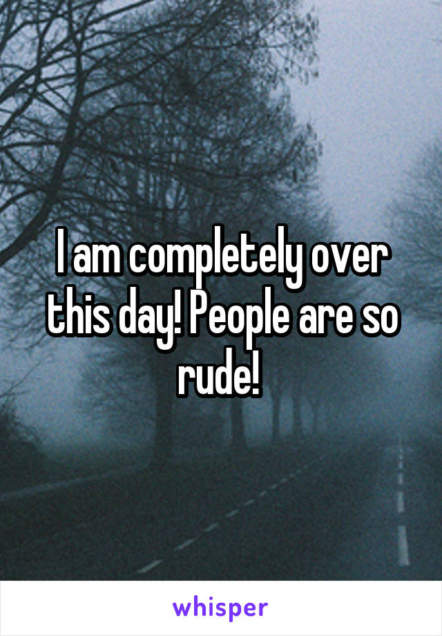 I am completely over this day! People are so rude!