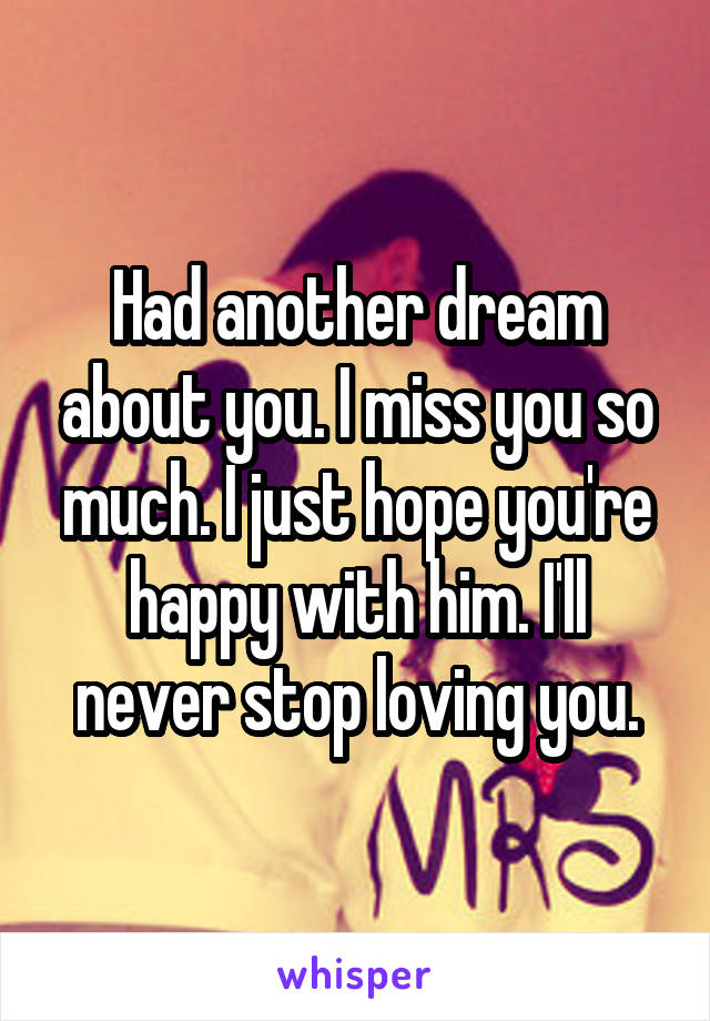 Had another dream about you. I miss you so much. I just hope you're happy with him. I'll never stop loving you.