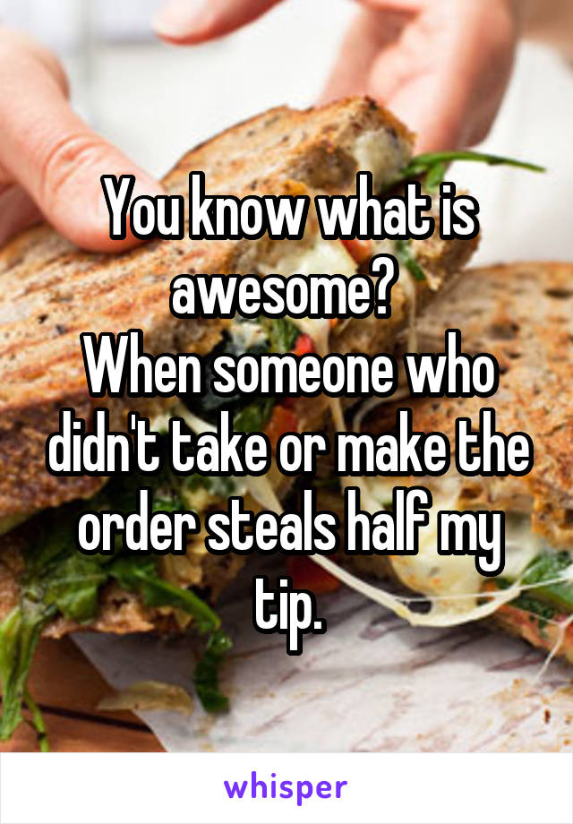 You know what is awesome?  When someone who didn't take or make the order steals half my tip.