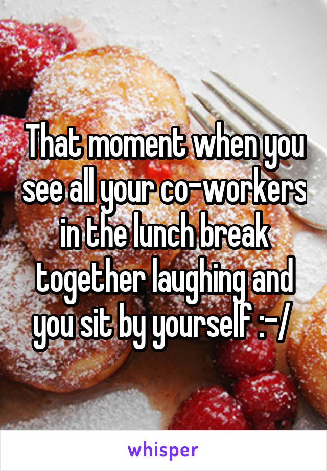 That moment when you see all your co-workers in the lunch break together laughing and you sit by yourself :-/