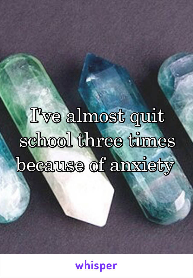 I've almost quit school three times because of anxiety