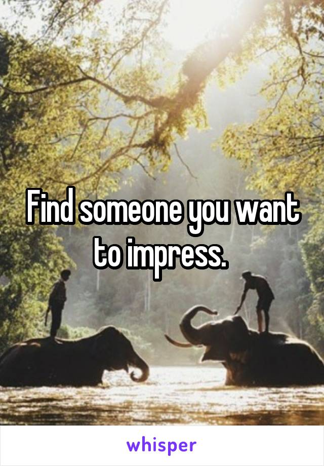 Find someone you want to impress.