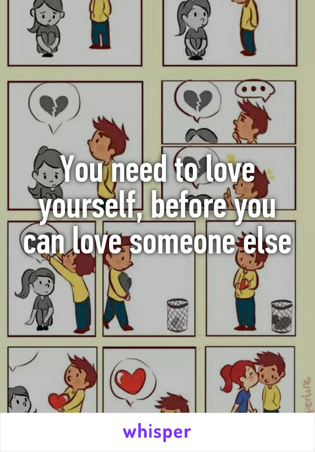 You need to love yourself, before you can love someone else