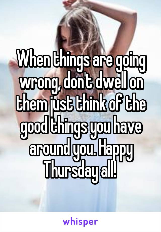 When things are going wrong, don't dwell on them just think of the good things you have around you. Happy Thursday all!