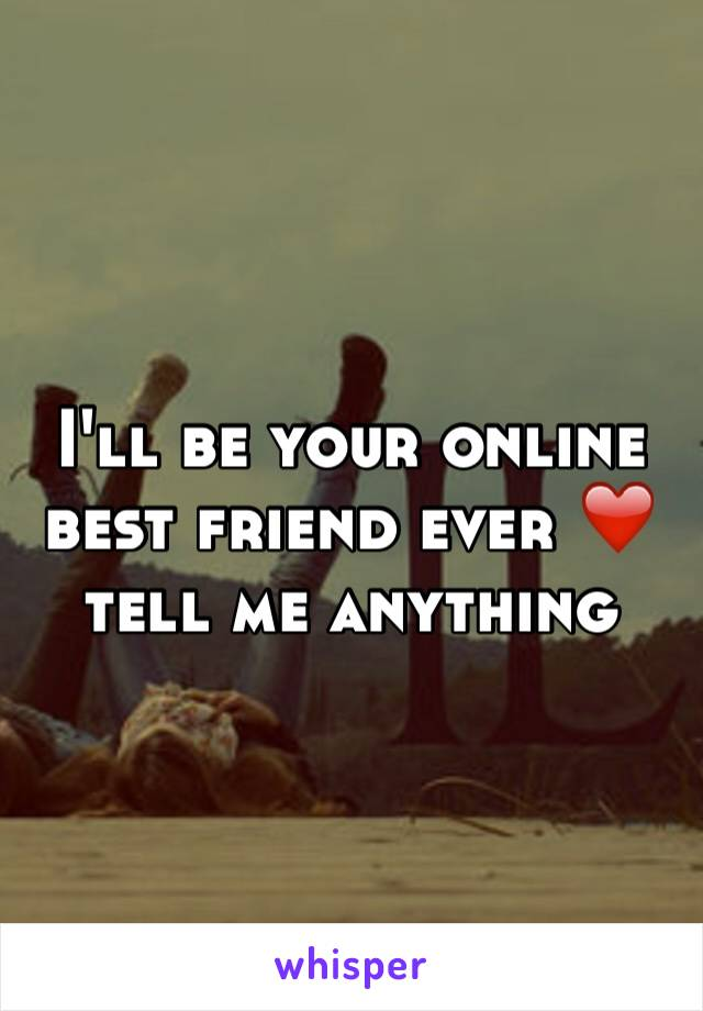 I'll be your online best friend ever ❤️ tell me anything