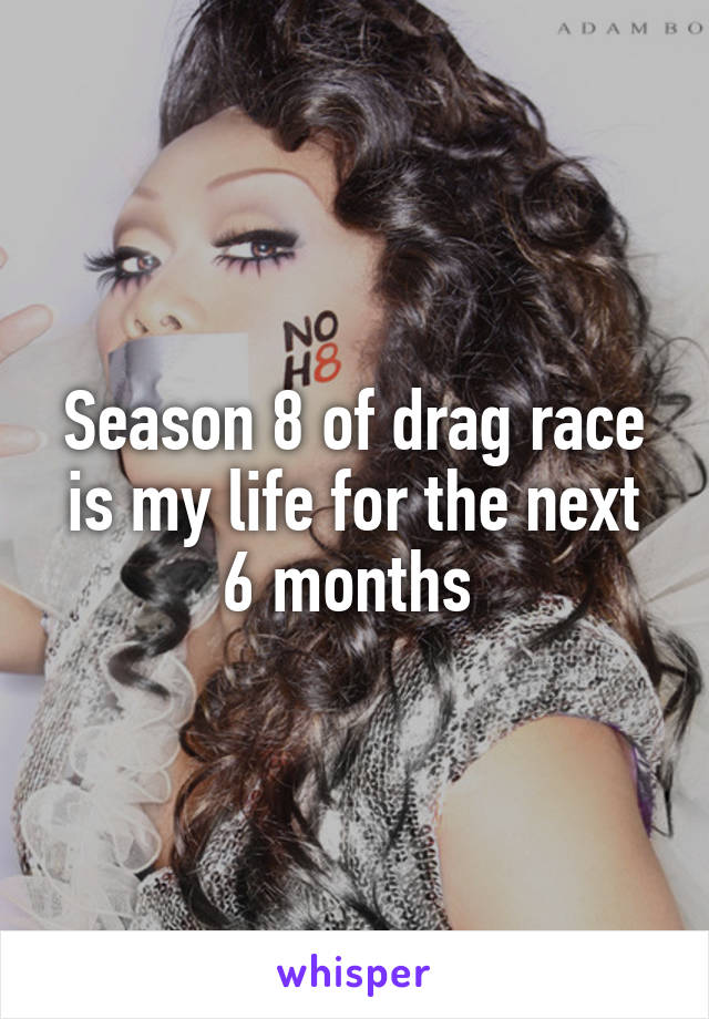 Season 8 of drag race is my life for the next 6 months