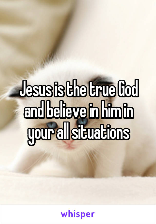 Jesus is the true God and believe in him in your all situations