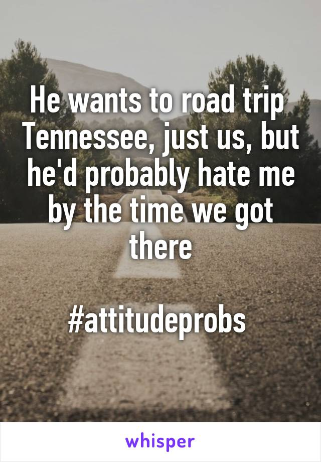 He wants to road trip  Tennessee, just us, but he'd probably hate me by the time we got there  #attitudeprobs