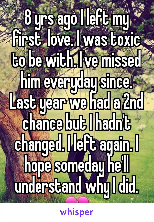 8 yrs ago I left my first  love. I was toxic to be with. I've missed him everyday since. Last year we had a 2nd chance but I hadn't changed. I left again. I hope someday he'll understand why I did. 💔