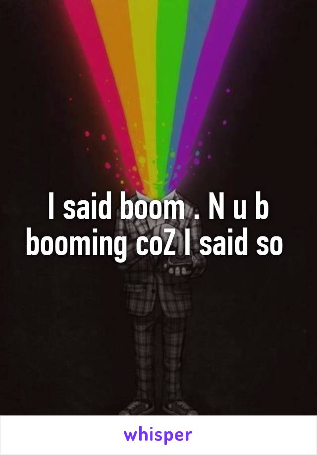 I said boom . N u b booming coZ I said so