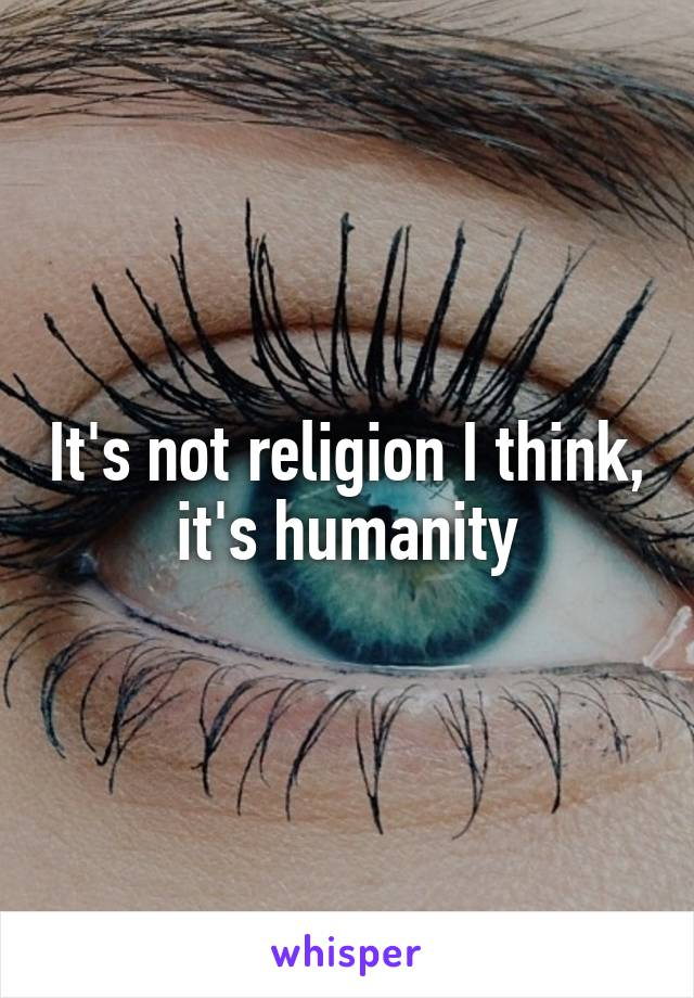 It's not religion I think, it's humanity
