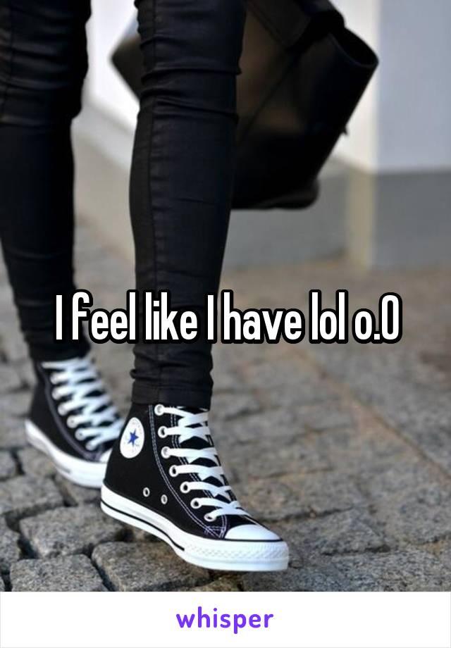 I feel like I have lol o.0
