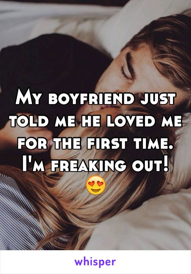 My boyfriend just told me he loved me for the first time.  I'm freaking out!  😍