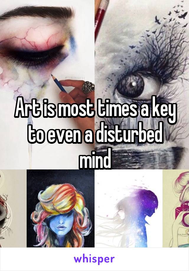 Art is most times a key to even a disturbed mind
