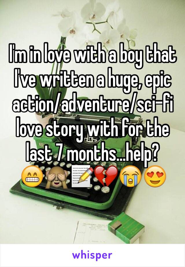 I'm in love with a boy that I've written a huge, epic action/adventure/sci-fi love story with for the last 7 months...help?  😁🙈📝💔😭😍