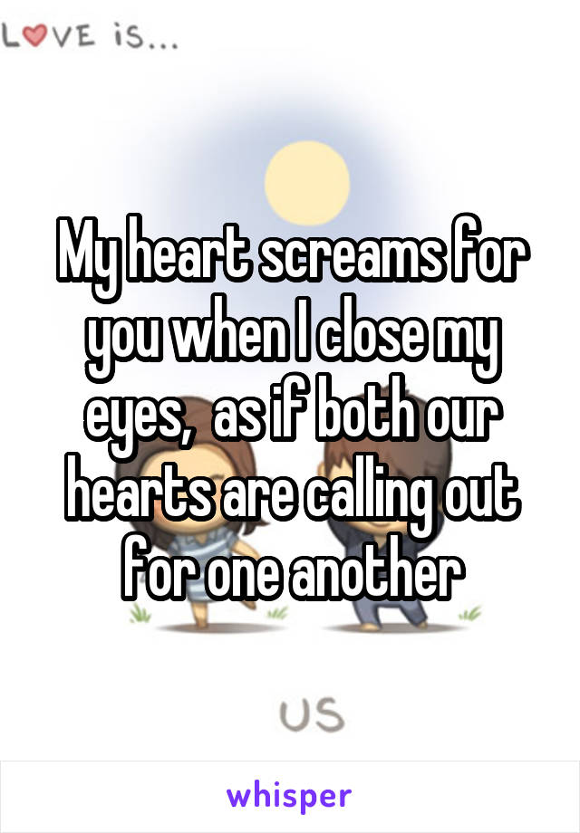 My heart screams for you when I close my eyes,  as if both our hearts are calling out for one another
