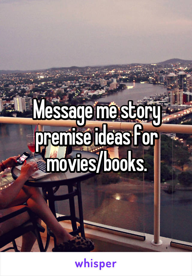 Message me story premise ideas for movies/books.