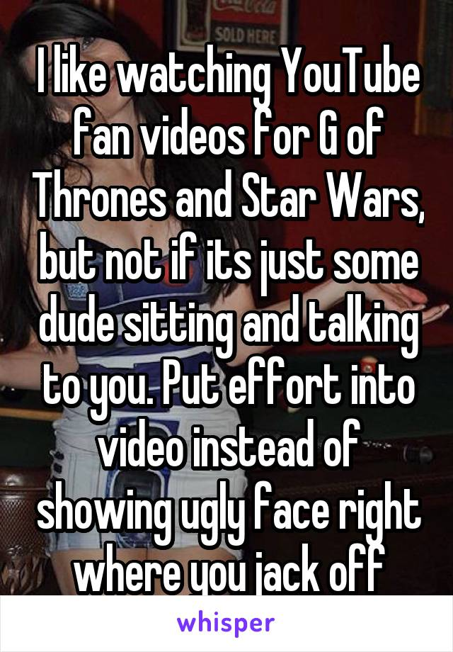 I like watching YouTube fan videos for G of Thrones and Star Wars, but not if its just some dude sitting and talking to you. Put effort into video instead of showing ugly face right where you jack off