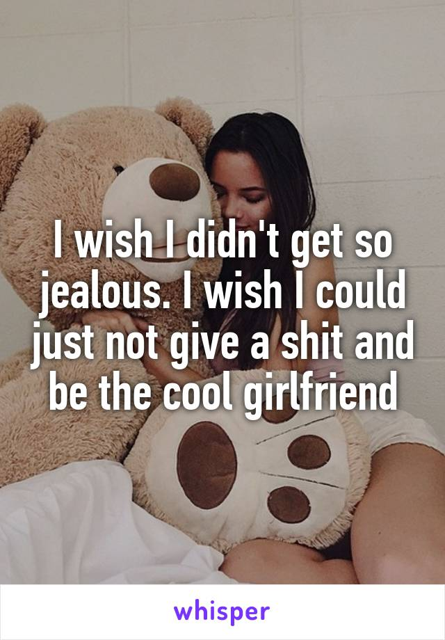 I wish I didn't get so jealous. I wish I could just not give a shit and be the cool girlfriend