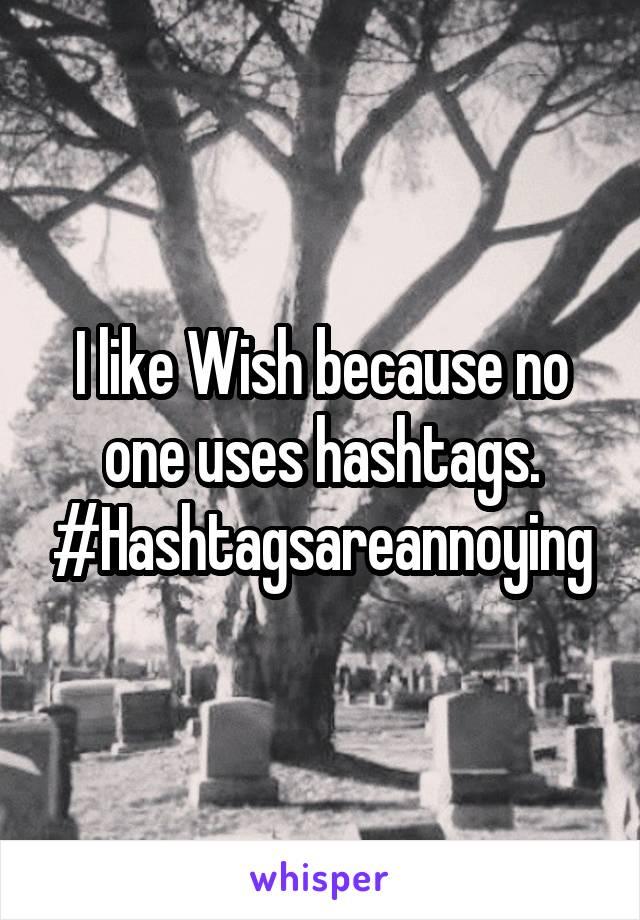 I like Wish because no one uses hashtags. #Hashtagsareannoying