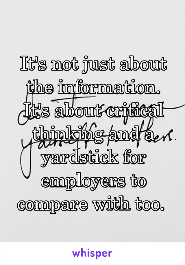 It's not just about the information. It's about critical thinking and a yardstick for employers to compare with too.