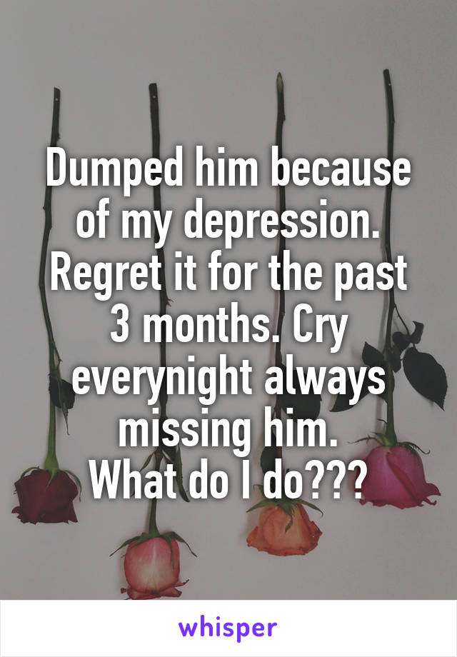 Dumped him because of my depression. Regret it for the past 3 months. Cry everynight always missing him. What do I do???