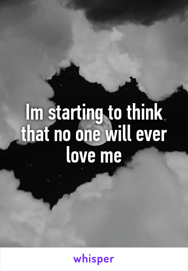 Im starting to think that no one will ever love me