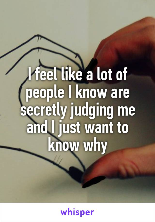I feel like a lot of people I know are secretly judging me and I just want to know why