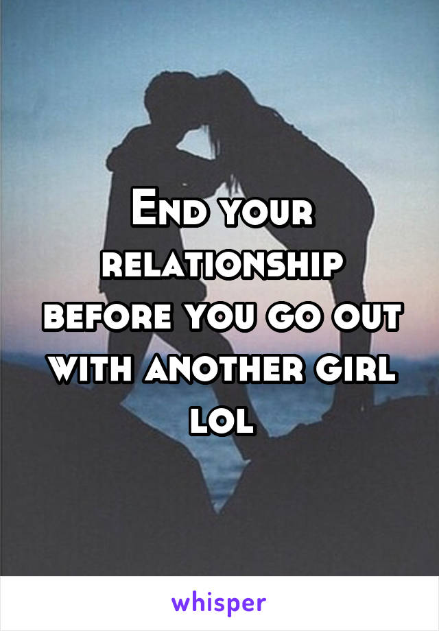 End your relationship before you go out with another girl lol