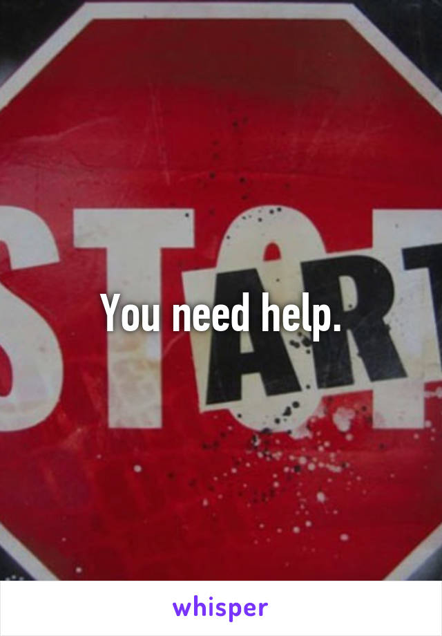 You need help.