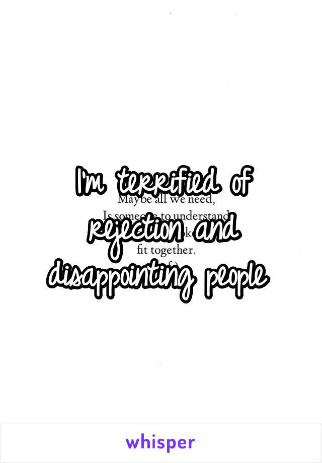 I'm terrified of rejection and disappointing people