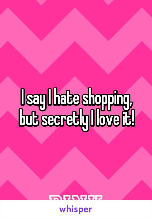 I say I hate shopping, but secretly I love it!