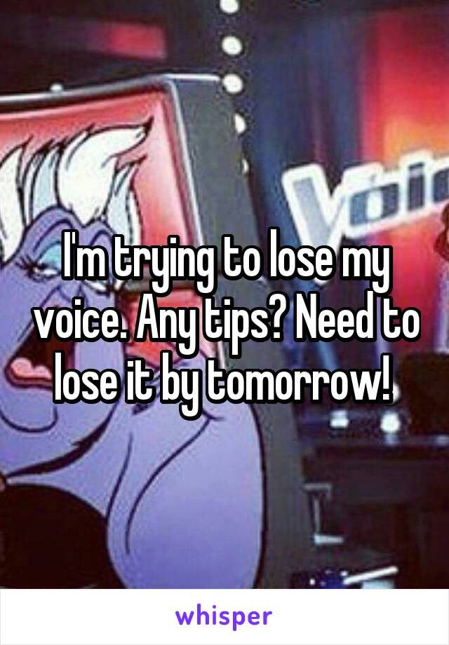 I'm trying to lose my voice. Any tips? Need to lose it by tomorrow!