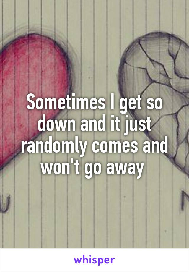 Sometimes I get so down and it just randomly comes and won't go away