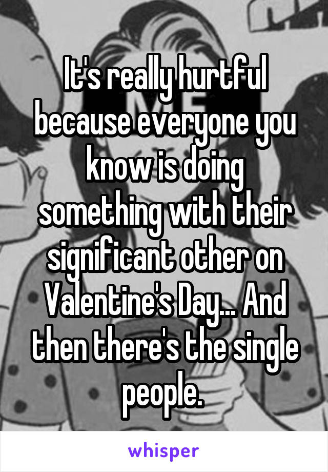 It's really hurtful because everyone you know is doing something with their significant other on Valentine's Day... And then there's the single people.