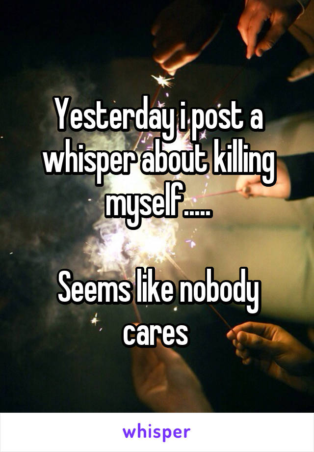 Yesterday i post a whisper about killing myself.....  Seems like nobody cares